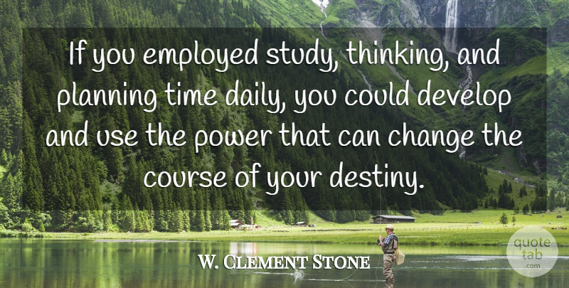 W. Clement Stone Quote About Destiny, Thinking, Use: If You Employed Study Thinking...