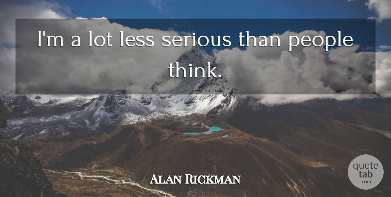 Alan Rickman Quote About Thinking, People, Serious: Im A Lot Less Serious...