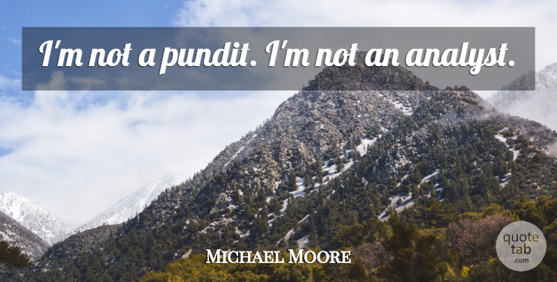 Michael Moore Quote About Analysts, Pundits: Im Not A Pundit Im...