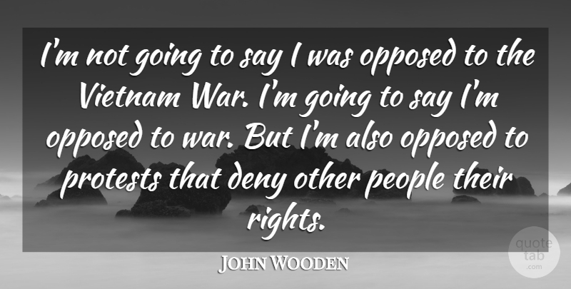 John Wooden Quote About War, Rights, People: Im Not Going To Say...