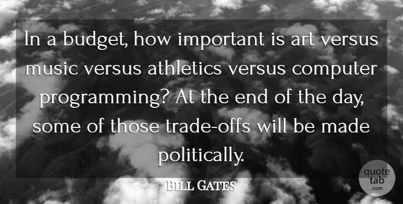 Bill Gates Quote About Art, The End Of The Day, Important: In A Budget How Important...