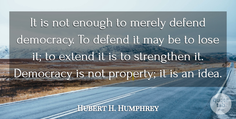 Hubert H. Humphrey Quote About Ideas, Democracy, May: It Is Not Enough To...