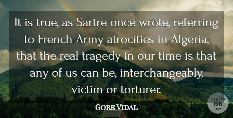 Gore Vidal Quote About Army, Atrocities, French, Referring, Sartre: It Is True As Sartre...