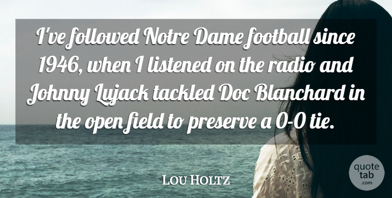 Lou Holtz Quote About Dame, Field, Followed, Johnny, Listened: Ive Followed Notre Dame Football...