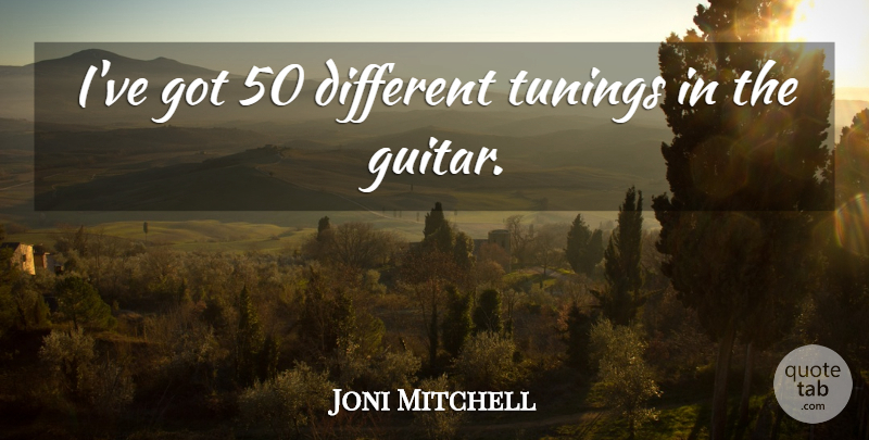 Joni Mitchell Quote About Guitar, Tuning, Different: Ive Got 50 Different Tunings...