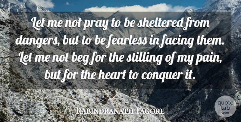 Rabindranath Tagore Quote About Beg, Conquer, Courage, Facing, Fearless: Let Me Not Pray To...