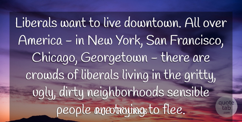P. J. O'Rourke Quote About America, Crowds, Dirty, Liberals, People: Liberals Want To Live Downtown...