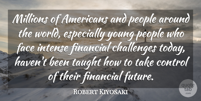 Robert Kiyosaki Quote About Control, Face, Financial, Future, Intense: Millions Of Americans And People...