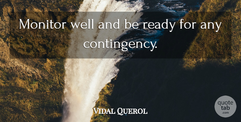 Vidal Querol Quote About Monitor, Ready: Monitor Well And Be Ready...