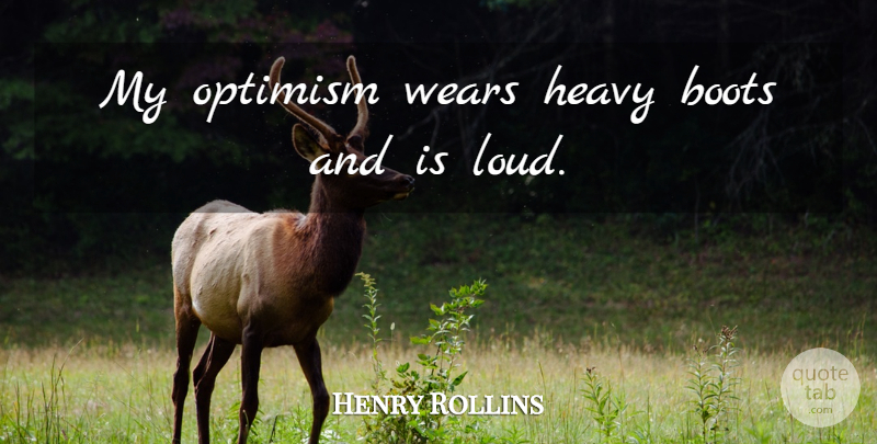 Henry Rollins Quote About Optimistic, Optimism, Boots: My Optimism Wears Heavy Boots...