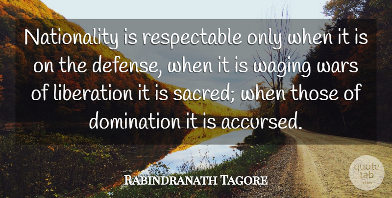 Rabindranath Tagore Quote About Domination, Liberation, Wars: Nationality Is Respectable Only When...