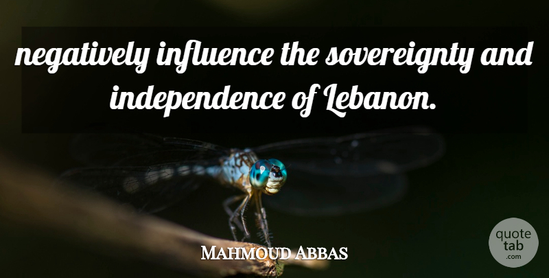 Mahmoud Abbas Quote About Independence, Influence, Negatively: Negatively Influence The Sovereignty And...