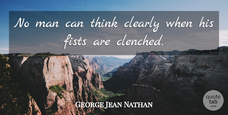 George Jean Nathan Quote About Life, Wisdom, Crazy: No Man Can Think Clearly...