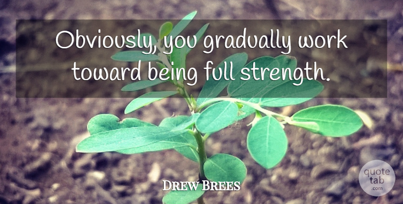 Drew Brees Quote About Full, Gradually, Toward, Work: Obviously You Gradually Work Toward...