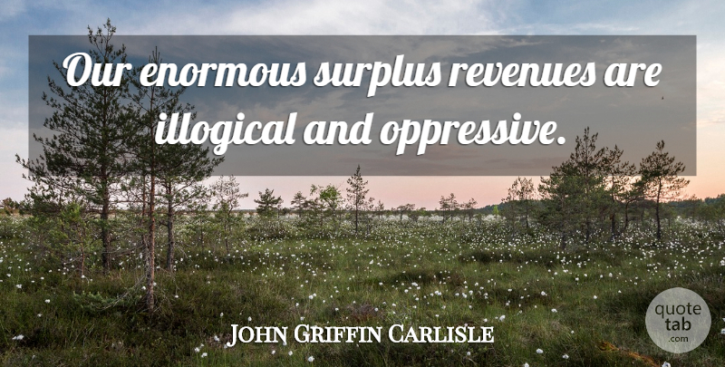 John Griffin Carlisle Quote About Enormous, Illogical, Surplus: Our Enormous Surplus Revenues Are...