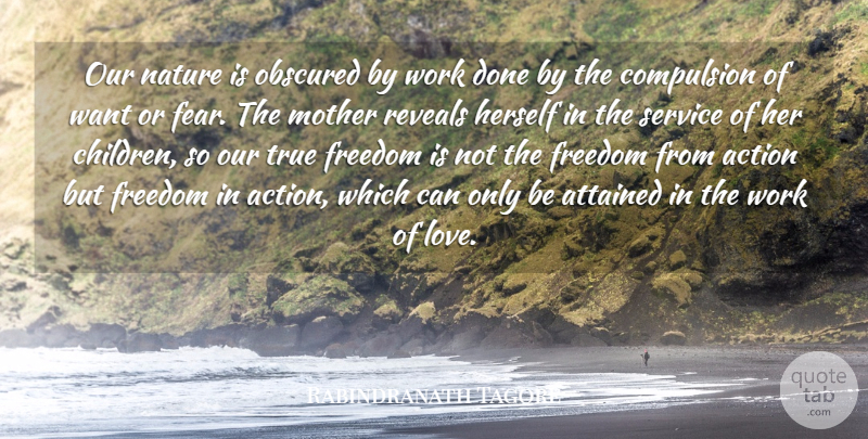 Rabindranath Tagore Quote About Action, Attained, Compulsion, Freedom, Herself: Our Nature Is Obscured By...