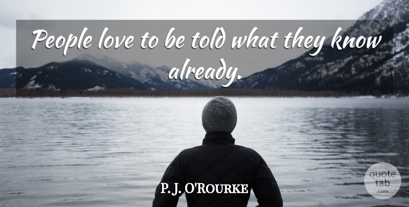 P. J. O'Rourke Quote About Love, People: People Love To Be Told...