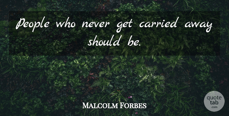 Malcolm Forbes Quote About Sports, Enthusiasm For Life, People: People Who Never Get Carried...