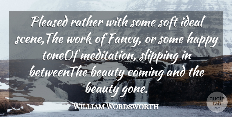 William Wordsworth Quote About Beauty, Coming, Happy, Ideal, Pleased: Pleased Rather With Some Soft...