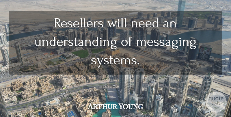 Arthur Young Quote About Understanding: Resellers Will Need An Understanding...