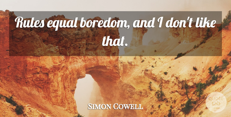 Simon Cowell Quote About Boredom, Equal: Rules Equal Boredom And I...