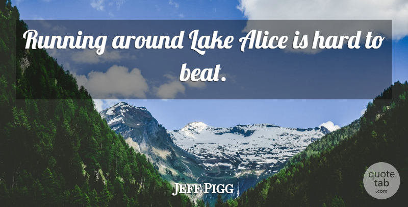 Jeff Pigg Quote About Alice, Hard, Lake, Running: Running Around Lake Alice Is...