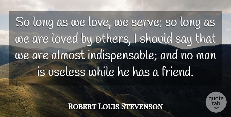Robert Louis Stevenson Quote About Almost, Man, Useless: So Long As We Love...