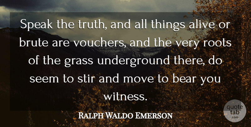 Ralph Waldo Emerson Quote About Alive, Bear, Brute, Grass, Move: Speak The Truth And All...
