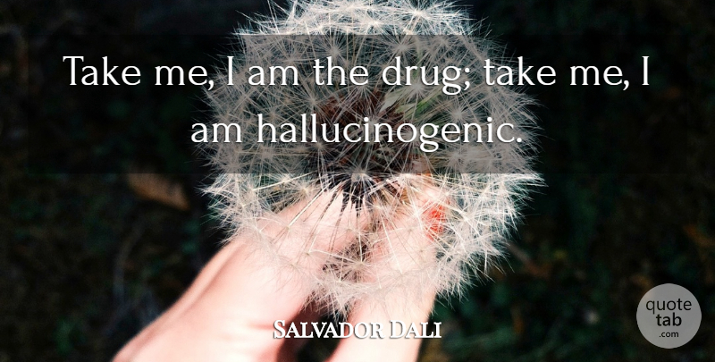 Salvador Dali Quote About Artist, Drug, Hallucinogens: Take Me I Am The...
