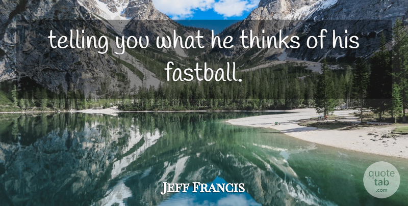Jeff Francis Quote About Telling, Thinks: Telling You What He Thinks...