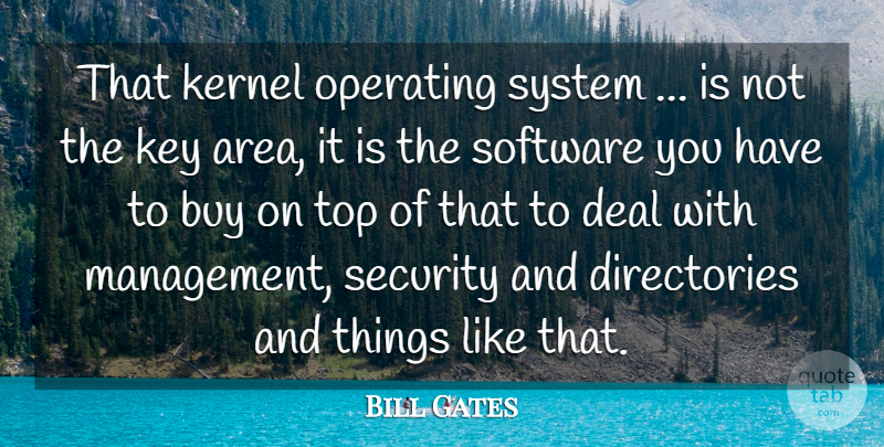 Bill Gates Quote About Buy, Deal, Kernel, Key, Operating: That Kernel Operating System Is...