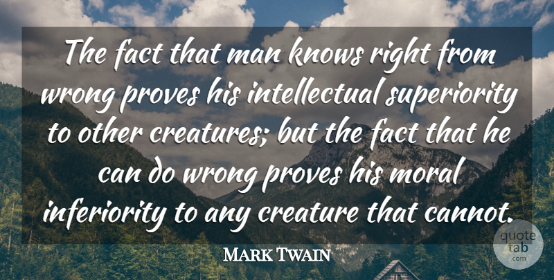 Mark Twain Quote About Creature, Fact, Knows, Man, Moral: The Fact That Man Knows...