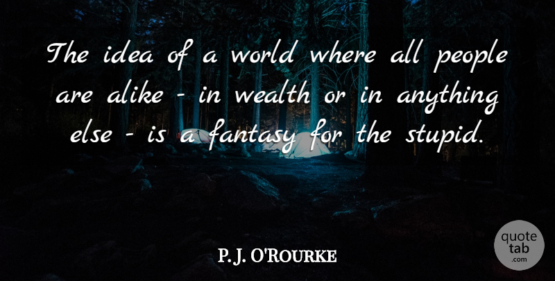 P. J. O'Rourke Quote About Alike, People: The Idea Of A World...