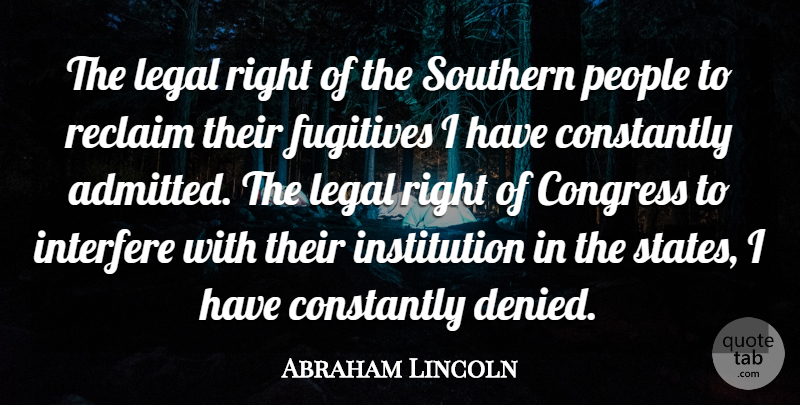 Abraham Lincoln Quote About Constantly, Legal, People, Reclaim, Southern: The Legal Right Of The...