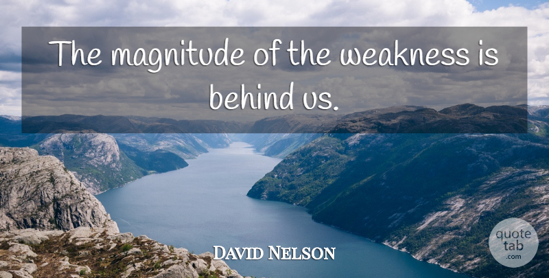David Nelson Quote About Behind, Magnitude, Weakness: The Magnitude Of The Weakness...