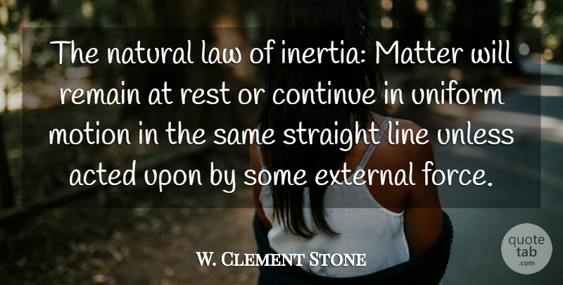 W. Clement Stone Quote About Law, Lines, Matter: The Natural Law Of Inertia...