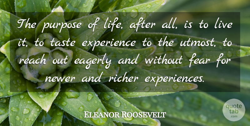 Eleanor Roosevelt Quote About Eagerly, Experience, Fear, Purpose, Reach: The Purpose Of Life After...