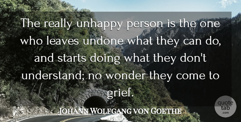 Johann Wolfgang von Goethe Quote About Strength, Grief, Unhappy Person: The Really Unhappy Person Is...