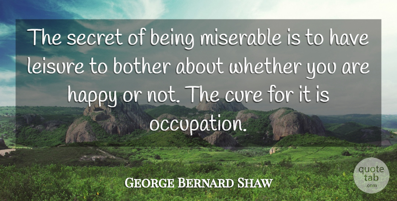 George Bernard Shaw Quote About Mean, Tired, Secret: The Secret Of Being Miserable...