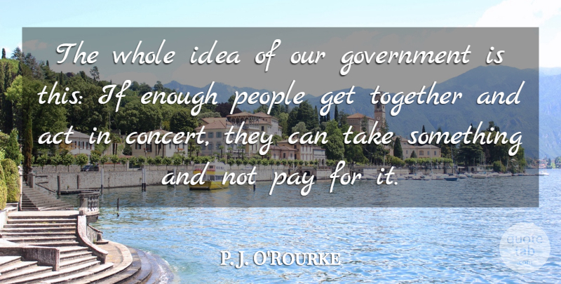 P. J. O'Rourke Quote About Ideas, Government, People: The Whole Idea Of Our...
