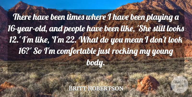 Britt Robertson Quote About People, Playing, Rocking: There Have Been Times Where...