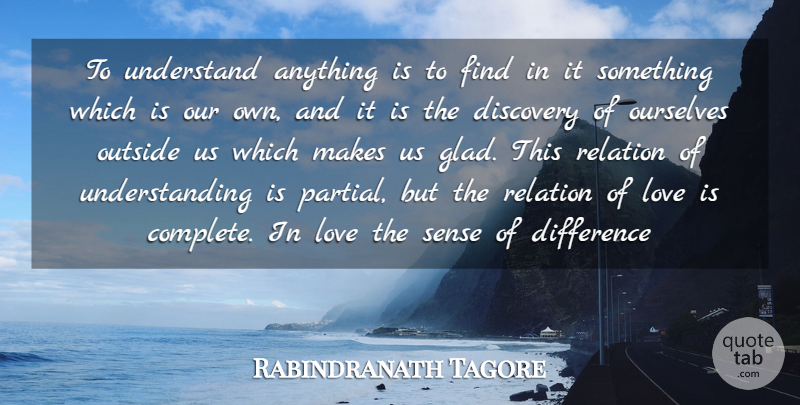 Rabindranath Tagore Quote About Difference, Discovery, Love, Ourselves, Outside: To Understand Anything Is To...