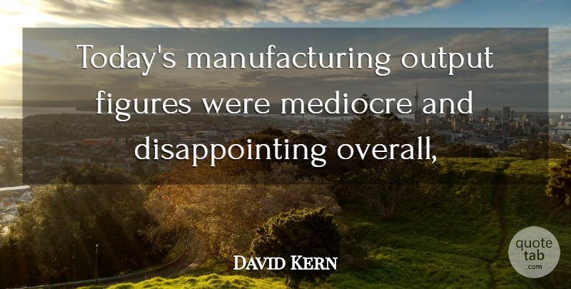 David Kern Quote About Figures, Mediocre, Output: Todays Manufacturing Output Figures Were...