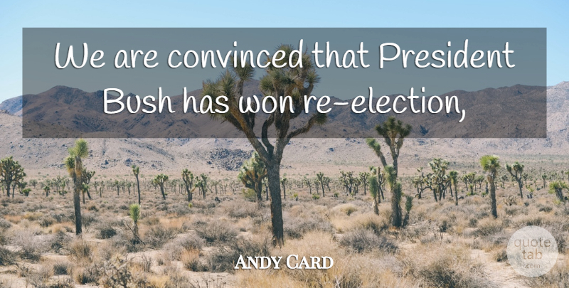 Andy Card Quote About Bush, Convinced, President, Won: We Are Convinced That President...