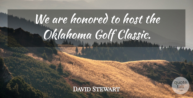 David Stewart Quote About Golf, Honored, Host, Oklahoma: We Are Honored To Host...
