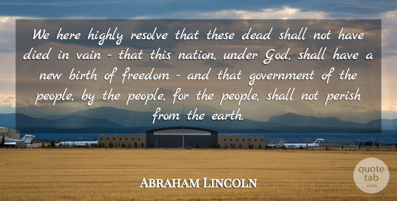 Abraham Lincoln Quote About Birth, Dead, Died, Freedom, God: We Here Highly Resolve That...