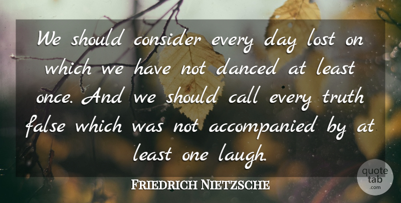 Friedrich Nietzsche Quote About Call, Consider, False, Truth: We Should Consider Every Day...