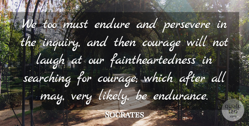 Socrates Quote About Courage, Endure, Laugh, Persevere, Searching: We Too Must Endure And...