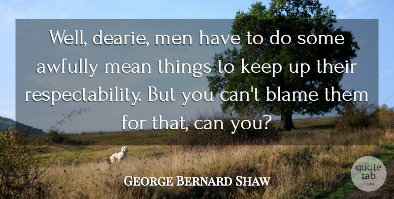George Bernard Shaw Quote About Blame, Mean, Men: Well Dearie Men Have To...