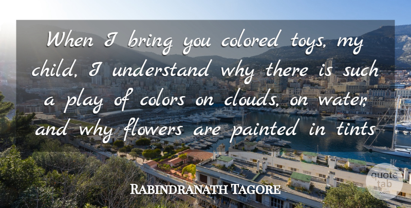 Rabindranath Tagore Quote About Bring, Colored, Colors, Flowers, Painted: When I Bring You Colored...